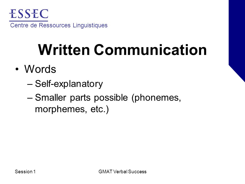 Centre de Ressources Linguistiques Session 1GMAT Verbal Success Written Communication Phrases –Group of words with similar meaning –Noun phrase –Verb (participial) phrase –Prepositional phrase –Adjective phrase –Adverb phrase