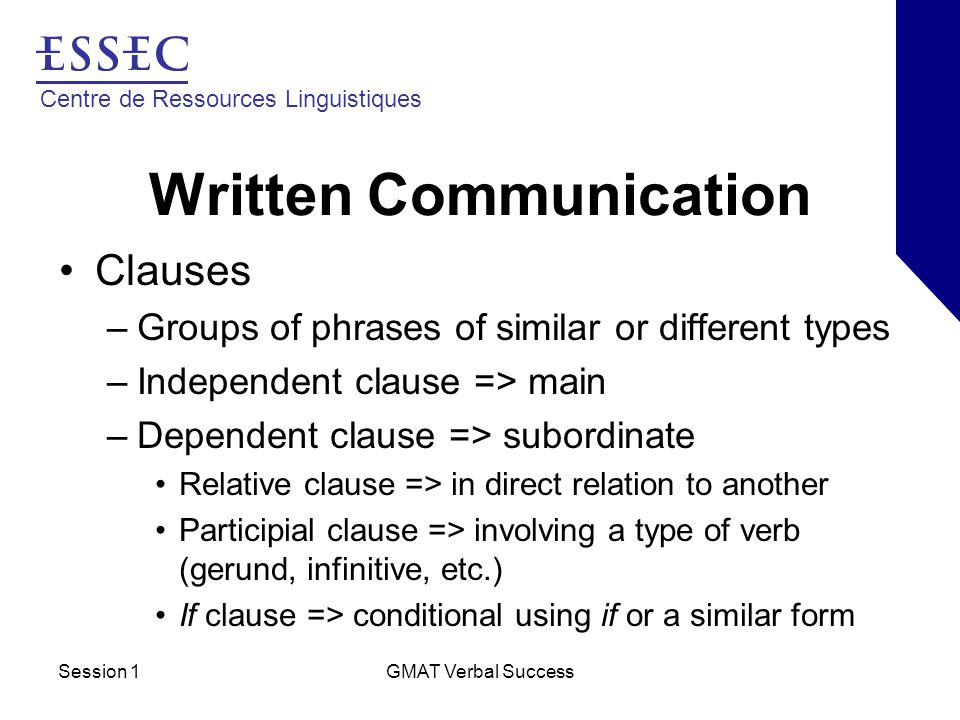 Centre de Ressources Linguistiques Session 1GMAT Verbal Success Written Communication Clauses –Groups of phrases of similar or different types –Independent clause => main –Dependent clause => subordinate Relative clause => in direct relation to another Participial clause => involving a type of verb (gerund, infinitive, etc.) If clause => conditional using if or a similar form