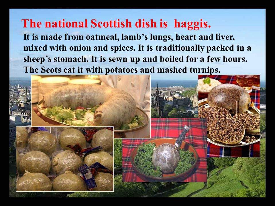 The national Scottish dish is haggis. It is made from oatmeal, lamb's lungs, heart and liver, mixed with onion and spices. It is traditionally packed