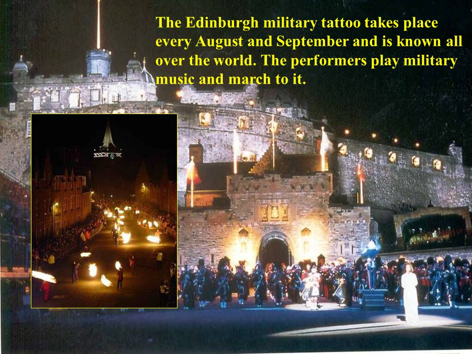 The Edinburgh military tattoo takes place every August and September and is known all over the world. The performers play military music and march to