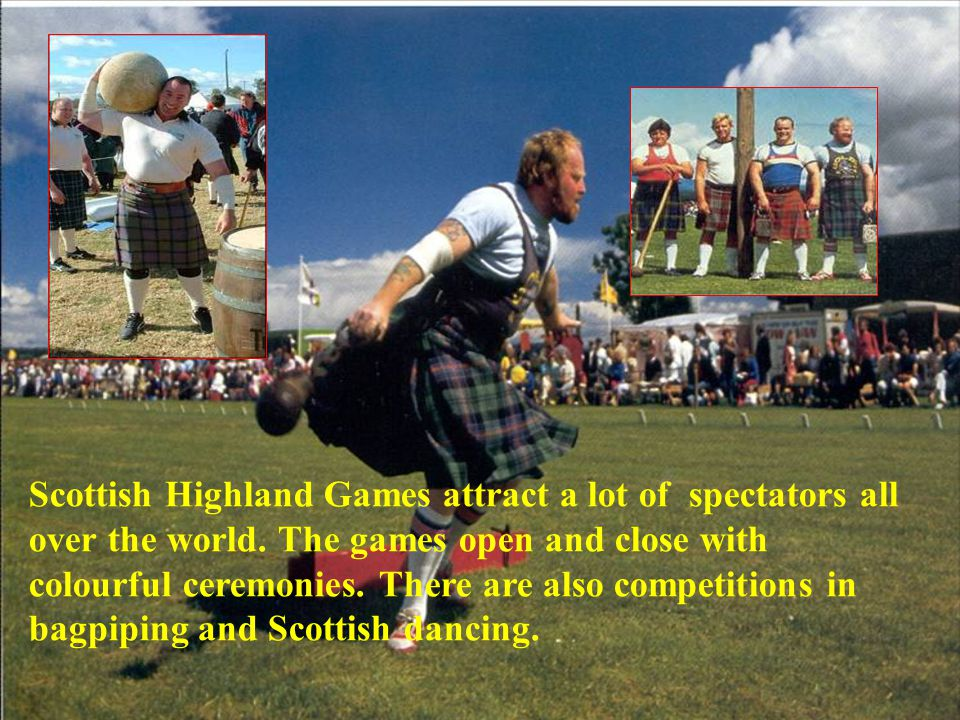 Scottish Highland Games attract a lot of spectators all over the world. The games open and close with colourful ceremonies. There are also competition