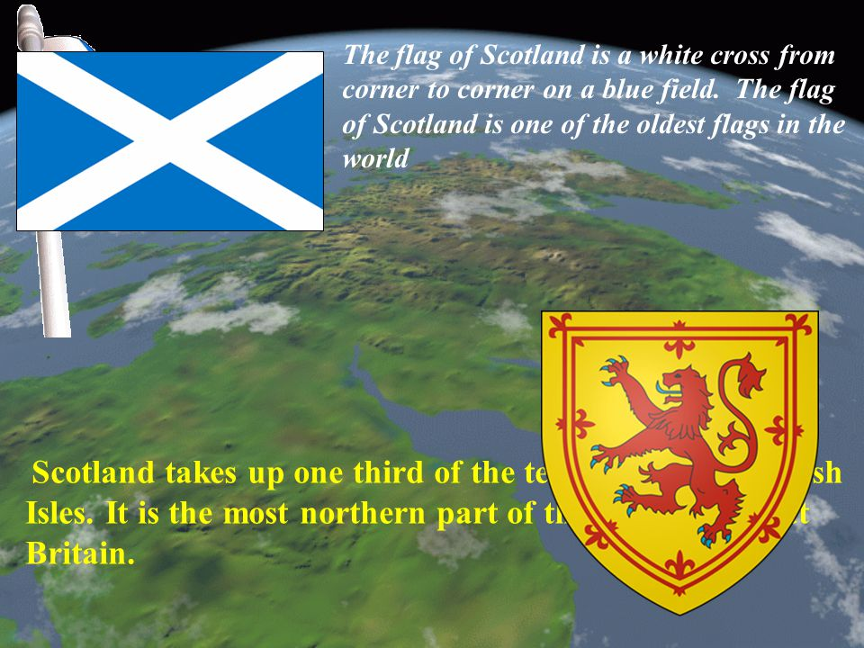 Scotland takes up one third of the territory of the British Isles. It is the most northern part of the island of Great Britain. The flag of Scotland i