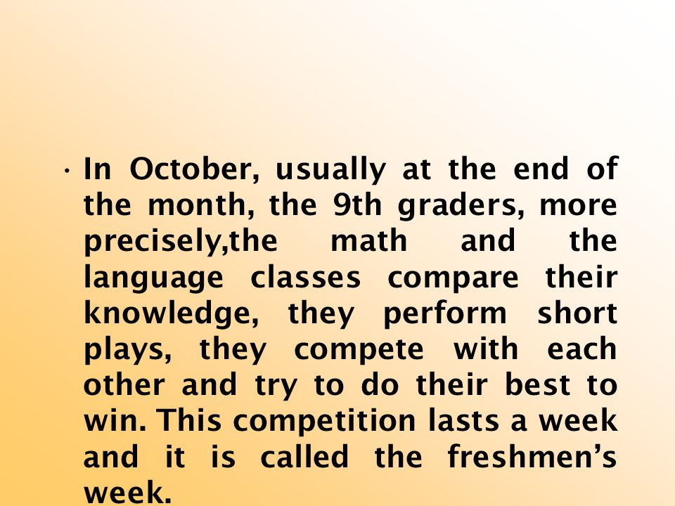 In October, usually at the end of the month, the 9th graders, more precisely,the math and the language classes compare their knowledge, they perform short plays, they compete with each other and try to do their best to win.