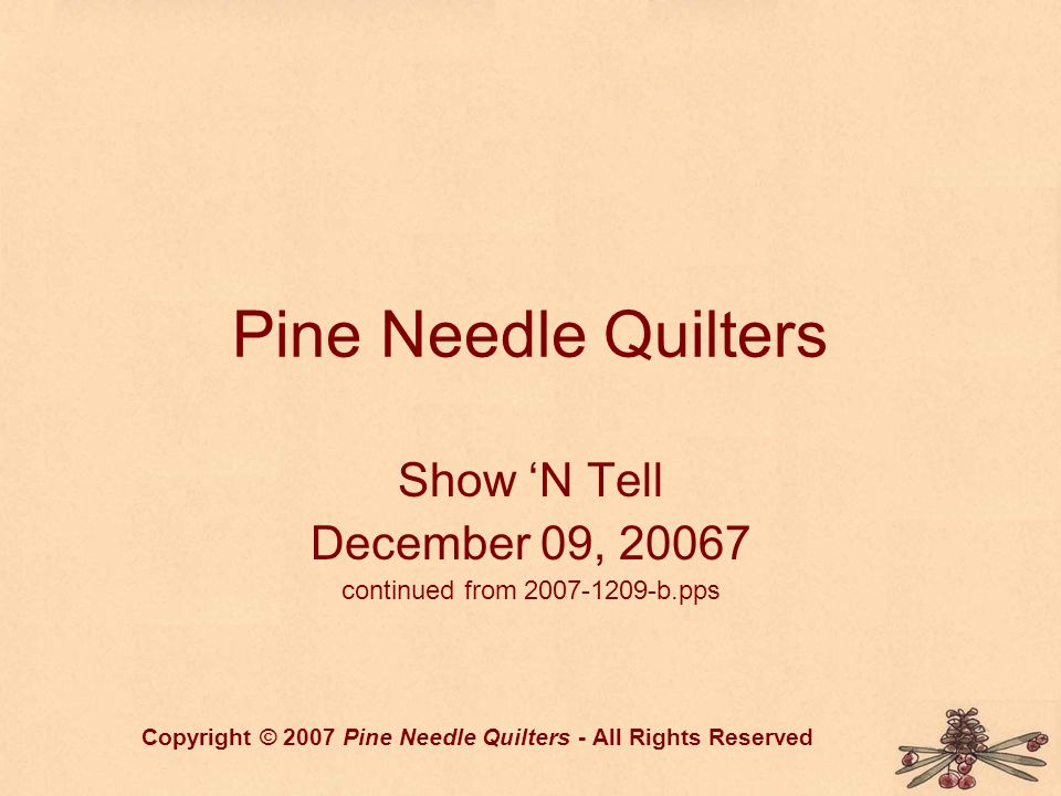 Pine Needle Quilters Show 'N Tell December 09, 20067 continued from 2007-1209-b.pps Copyright © 2007 Pine Needle Quilters - All Rights Reserved