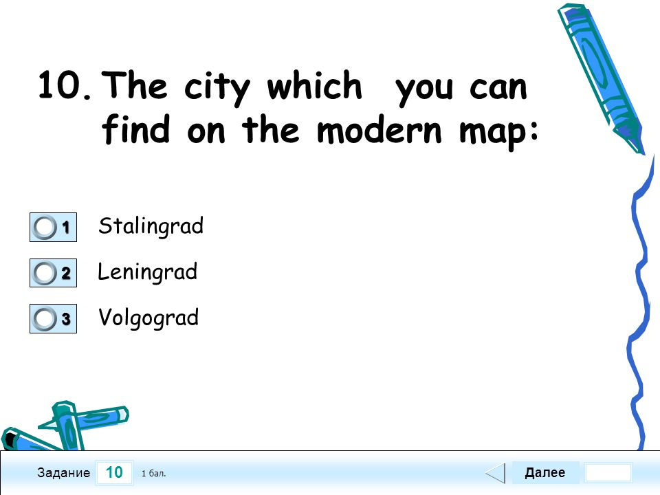 10 Задание 10.The city which you can find on the modern map: Stalingrad Leningrad Volgograd Далее 1 бал. 1111 0 2222 0 3333 0