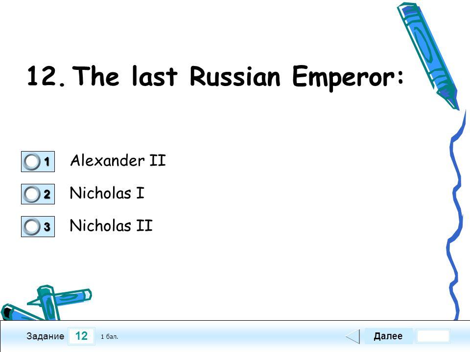 12 Задание 12.The last Russian Emperor: Alexander II Nicholas I Nicholas II Далее 1 бал.