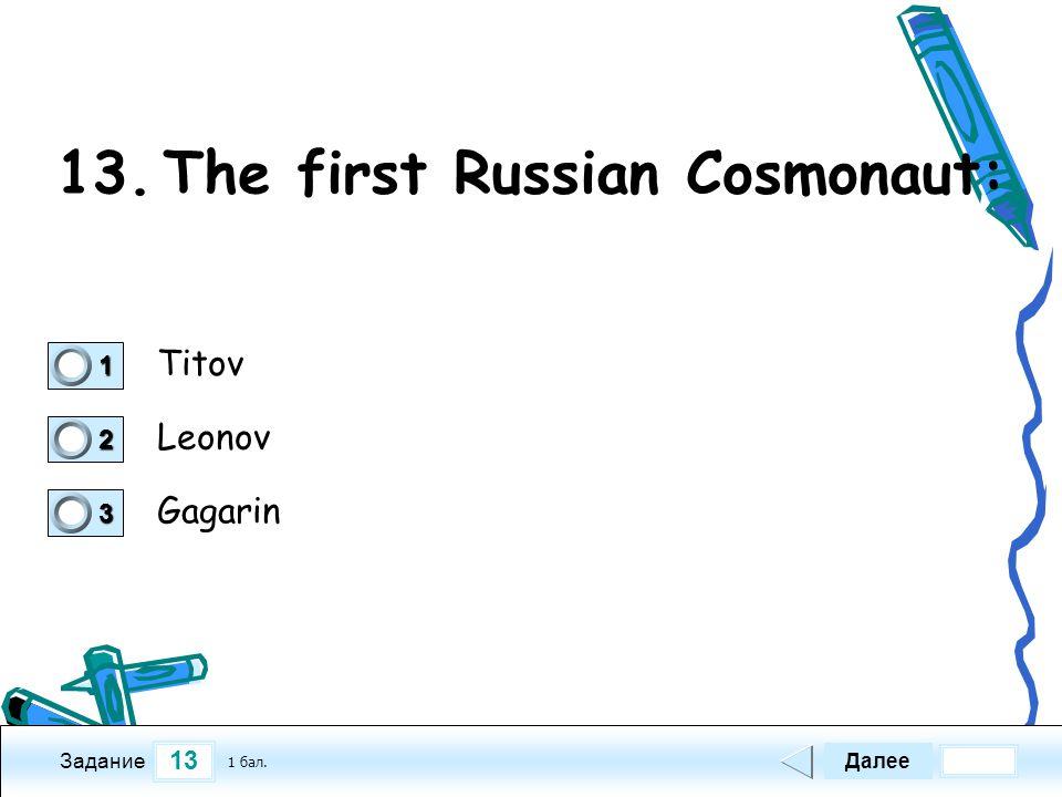 13 Задание 13.The first Russian Cosmonaut: Titov Leonov Gagarin Далее 1 бал. 1111 0 2222 0 3333 0