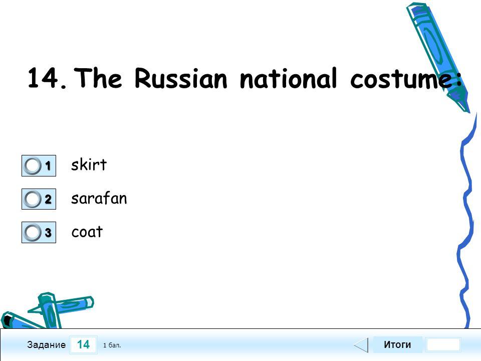 14 Задание 14.The Russian national costume: skirt sarafan coat Итоги 1 бал. 1111 0 2222 0 3333 0