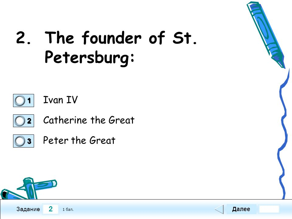 2 Задание 2.The founder of St. Petersburg: Ivan IV Catherine the Great Peter the Great Далее 1 бал. 1111 0 2222 0 3333 0
