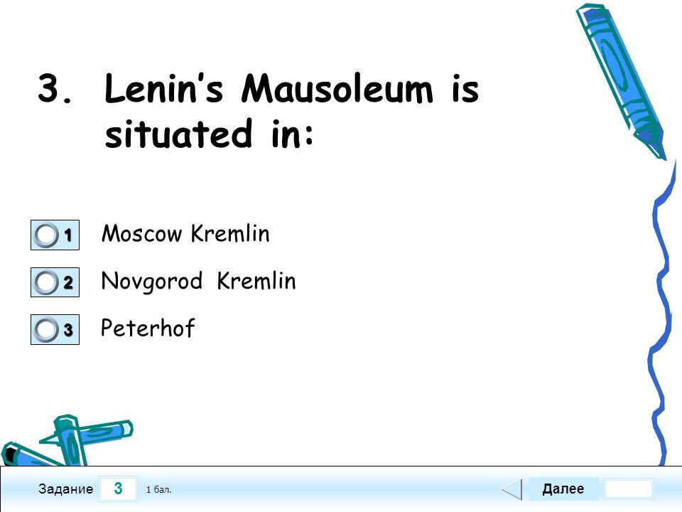 3 Задание 3.Lenin's Mausoleum is situated in: Moscow Kremlin Novgorod Kremlin Peterhof Далее 1 бал.