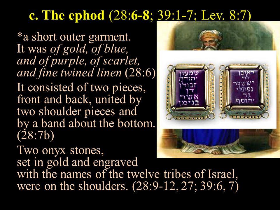 c. The ephod (28:6-8; 39:1-7; Lev. 8:7) *a short outer garment.