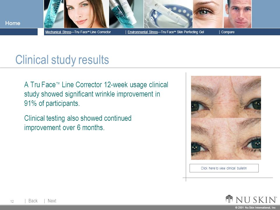 © 2001 Nu Skin International, Inc  Mechanical Stress—Tru Face ™ Line Corrector  Back Back  Next Next © 2001 Nu Skin International, Inc  Environmental Stress—Tru Face ™ Skin Perfecting Gel  Compare Home 12 Click here to view clinical bulletin Clinical study results A Tru Face ™ Line Corrector 12-week usage clinical study showed significant wrinkle improvement in 91% of participants.