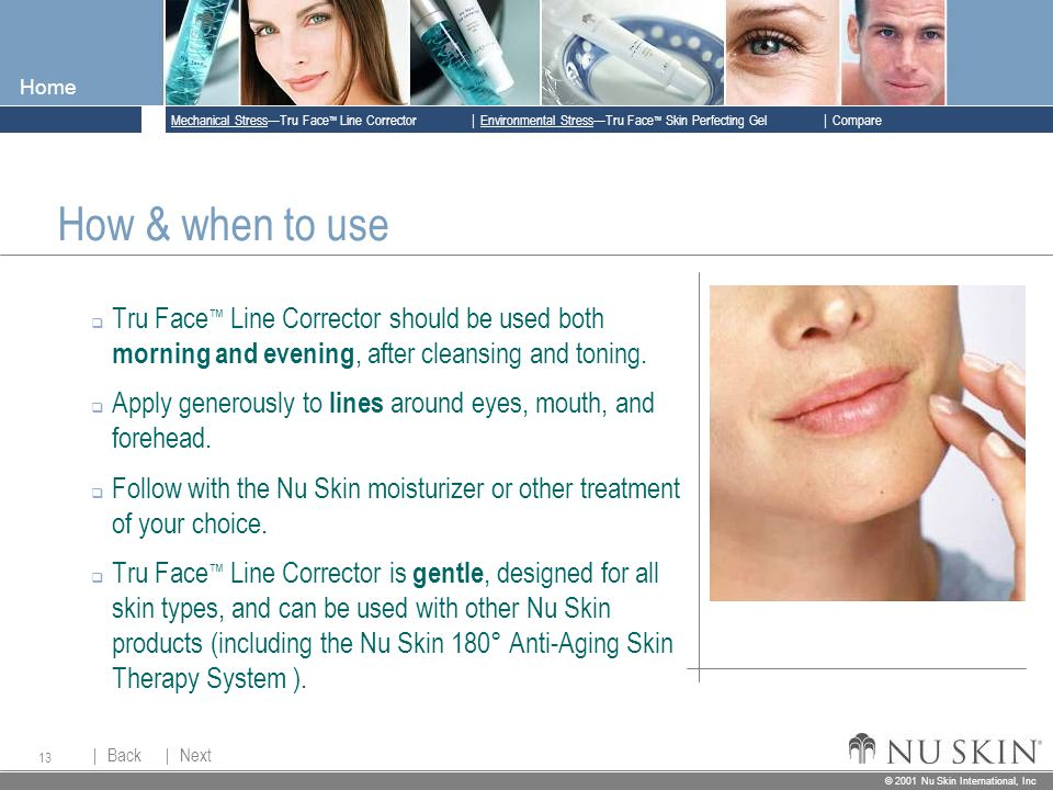 © 2001 Nu Skin International, Inc  Mechanical Stress—Tru Face ™ Line Corrector  Back Back  Next Next © 2001 Nu Skin International, Inc  Environmental Stress—Tru Face ™ Skin Perfecting Gel  Compare Home 13 How & when to use  Tru Face ™ Line Corrector should be used both morning and evening, after cleansing and toning.