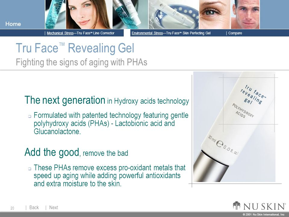 © 2001 Nu Skin International, Inc  Mechanical Stress—Tru Face ™ Line Corrector  Back Back  Next Next © 2001 Nu Skin International, Inc  Environmental Stress—Tru Face ™ Skin Perfecting Gel  Compare Home 20 Tru Face ™ Revealing Gel Fighting the signs of aging with PHAs The next generation in Hydroxy acids technology  Formulated with patented technology featuring gentle polyhydroxy acids (PHAs) - Lactobionic acid and Glucanolactone.