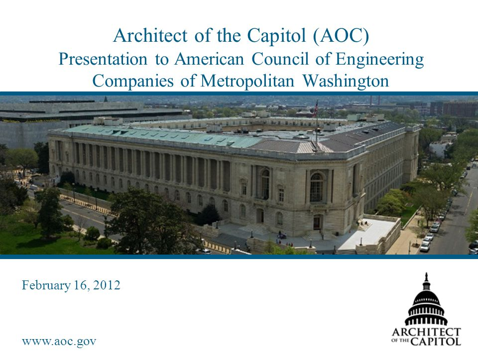 www.aoc.gov Architect of the Capitol (AOC) Presentation to American Council of Engineering Companies of Metropolitan Washington February 16, 2012