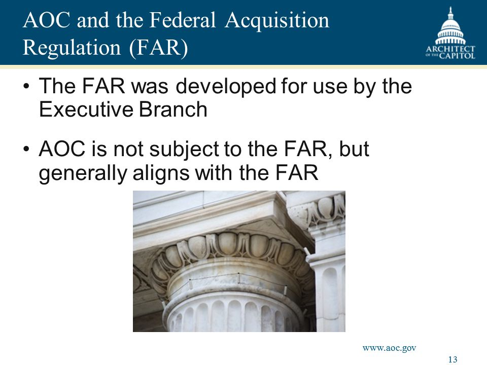 13 www.aoc.gov AOC and the Federal Acquisition Regulation (FAR) The FAR was developed for use by the Executive Branch AOC is not subject to the FAR, but generally aligns with the FAR www.aoc.gov 13