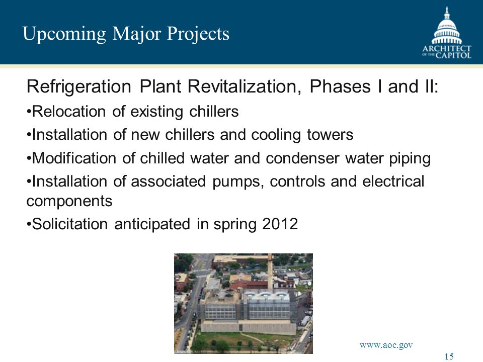 15 www.aoc.gov Upcoming Major Projects Refrigeration Plant Revitalization, Phases I and II: Relocation of existing chillers Installation of new chillers and cooling towers Modification of chilled water and condenser water piping Installation of associated pumps, controls and electrical components Solicitation anticipated in spring 2012