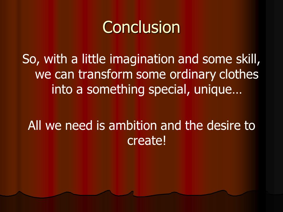 Conclusion So, with a little imagination and some skill, we can transform some ordinary clothes into a something special, unique… All we need is ambit