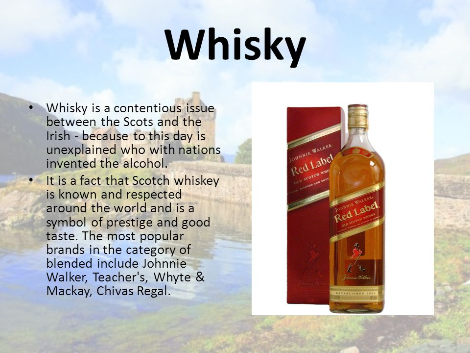 Whisky Whisky is a contentious issue between the Scots and the Irish - because to this day is unexplained who with nations invented the alcohol.