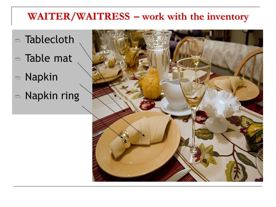 WAITER/WAITRESS – work with the inventory  Tablecloth  Table mat  Napkin  Napkin ring