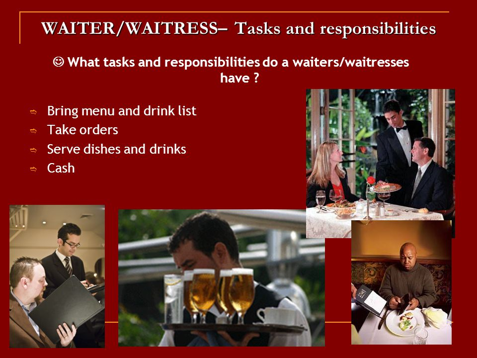 WAITER/WAITRESS– Tasks and responsibilities  Bring menu and drink list  Take orders  Serve dishes and drinks  Cash What tasks and responsibilities do a waiters/waitresses have