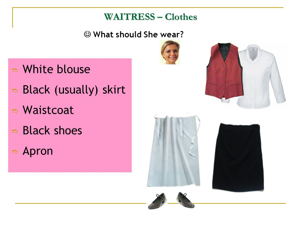 WAITRESS – Clothes What should She wear?  White blouse  Black (usually) skirt  Waistcoat  Black shoes  Apron