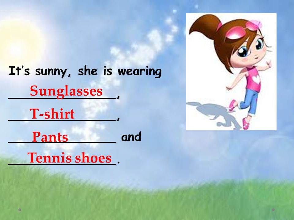 It's sunny, she is wearing ______________, ______________, ______________ and ______________.