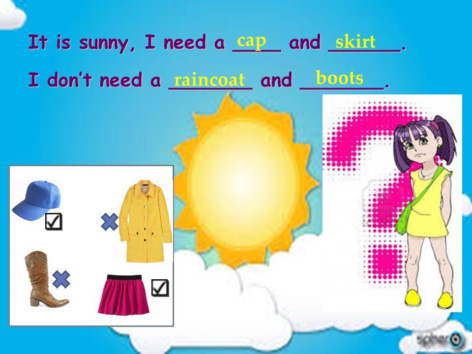 It is sunny, I need a ____ and ______. I don't need a _______ and _______. cap skirt raincoat boots