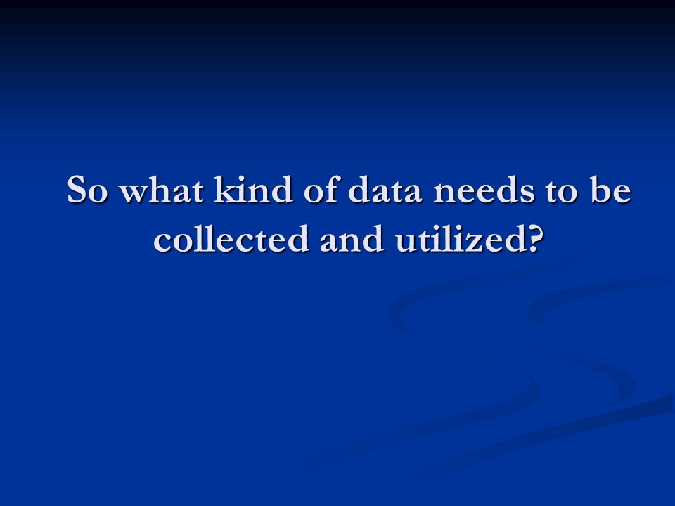 So what kind of data needs to be collected and utilized?