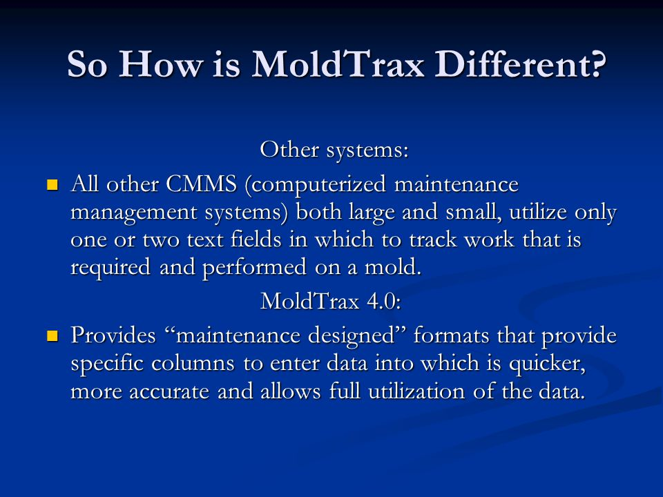 So How is MoldTrax Different? Other systems: All other CMMS (computerized maintenance management systems) both large and small, utilize only one or tw