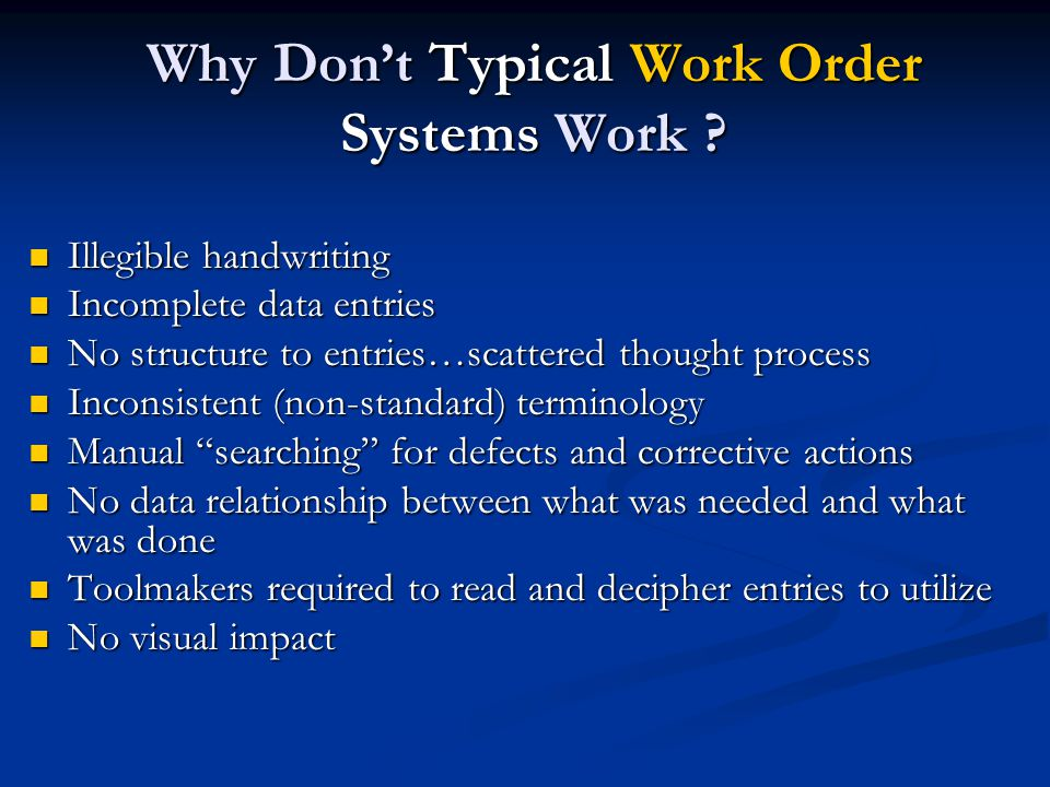 Why Don't Typical Work Order Systems Work ? Illegible handwriting Illegible handwriting Incomplete data entries Incomplete data entries No structure t