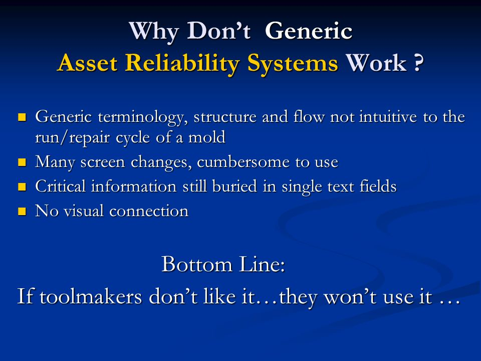 Why Don't Generic Asset Reliability Systems Work ? Generic terminology, structure and flow not intuitive to the run/repair cycle of a mold Generic ter
