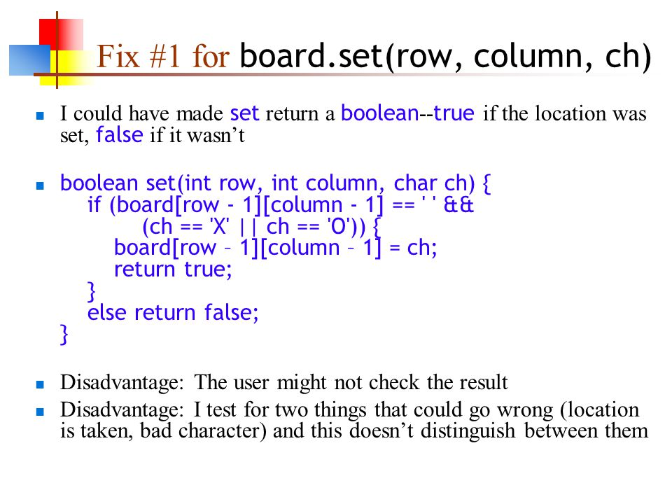 Fix #1 for board.set(row, column, ch) I could have made set return a boolean -- true if the location was set, false if it wasn't boolean set(int row, int column, char ch) { if (board[row - 1][column - 1] == && (ch == X || ch == O )) { board[row – 1][column – 1] = ch; return true; } else return false; } Disadvantage: The user might not check the result Disadvantage: I test for two things that could go wrong (location is taken, bad character) and this doesn't distinguish between them