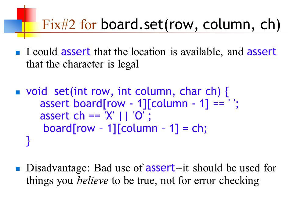 Fix#2 for board.set(row, column, ch) I could assert that the location is available, and assert that the character is legal void set(int row, int column, char ch) { assert board[row - 1][column - 1] == ; assert ch == X || O ; board[row – 1][column – 1] = ch; } Disadvantage: Bad use of assert --it should be used for things you believe to be true, not for error checking