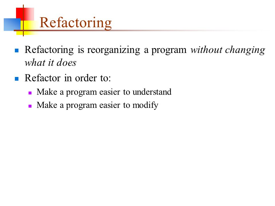 Refactoring Refactoring is reorganizing a program without changing what it does Refactor in order to: Make a program easier to understand Make a program easier to modify