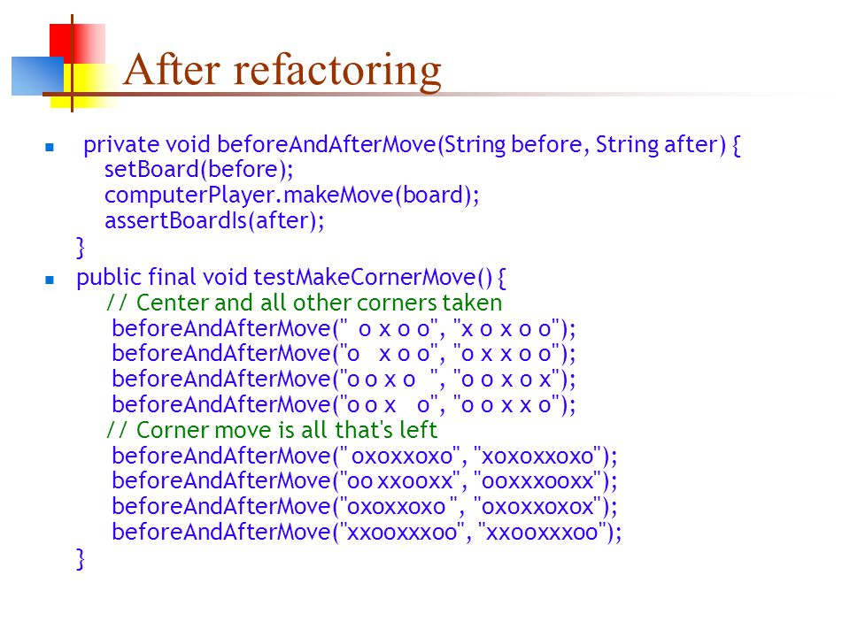 After refactoring private void beforeAndAfterMove(String before, String after) { setBoard(before); computerPlayer.makeMove(board); assertBoardIs(after); } public final void testMakeCornerMove() { // Center and all other corners taken beforeAndAfterMove( o x o o , x o x o o ); beforeAndAfterMove( o x o o , o x x o o ); beforeAndAfterMove( o o x o , o o x o x ); beforeAndAfterMove( o o x o , o o x x o ); // Corner move is all that s left beforeAndAfterMove( oxoxxoxo , xoxoxxoxo ); beforeAndAfterMove( oo xxooxx , ooxxxooxx ); beforeAndAfterMove( oxoxxoxo , oxoxxoxox ); beforeAndAfterMove( xxooxxxoo , xxooxxxoo ); }