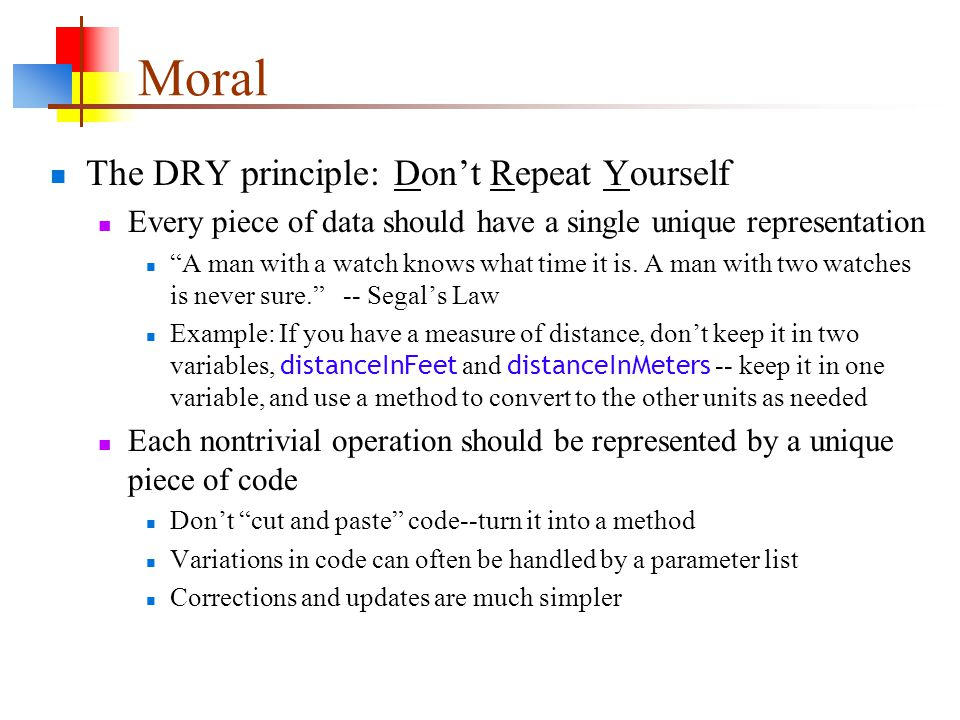 Moral The DRY principle: Don't Repeat Yourself Every piece of data should have a single unique representation A man with a watch knows what time it is.