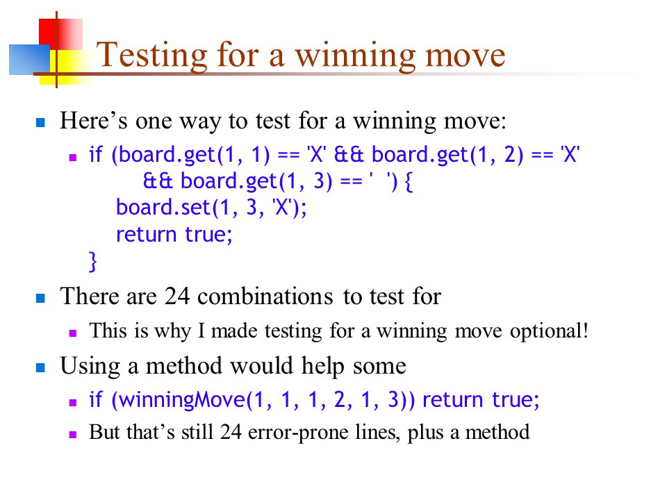 Testing for a winning move Here's one way to test for a winning move: if (board.get(1, 1) == X && board.get(1, 2) == X && board.get(1, 3) == ) { board.set(1, 3, X ); return true; } There are 24 combinations to test for This is why I made testing for a winning move optional.