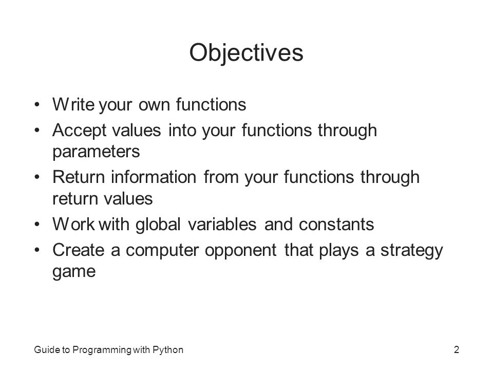 Guide to Programming with Python2 Objectives Write your own functions Accept values into your functions through parameters Return information from you