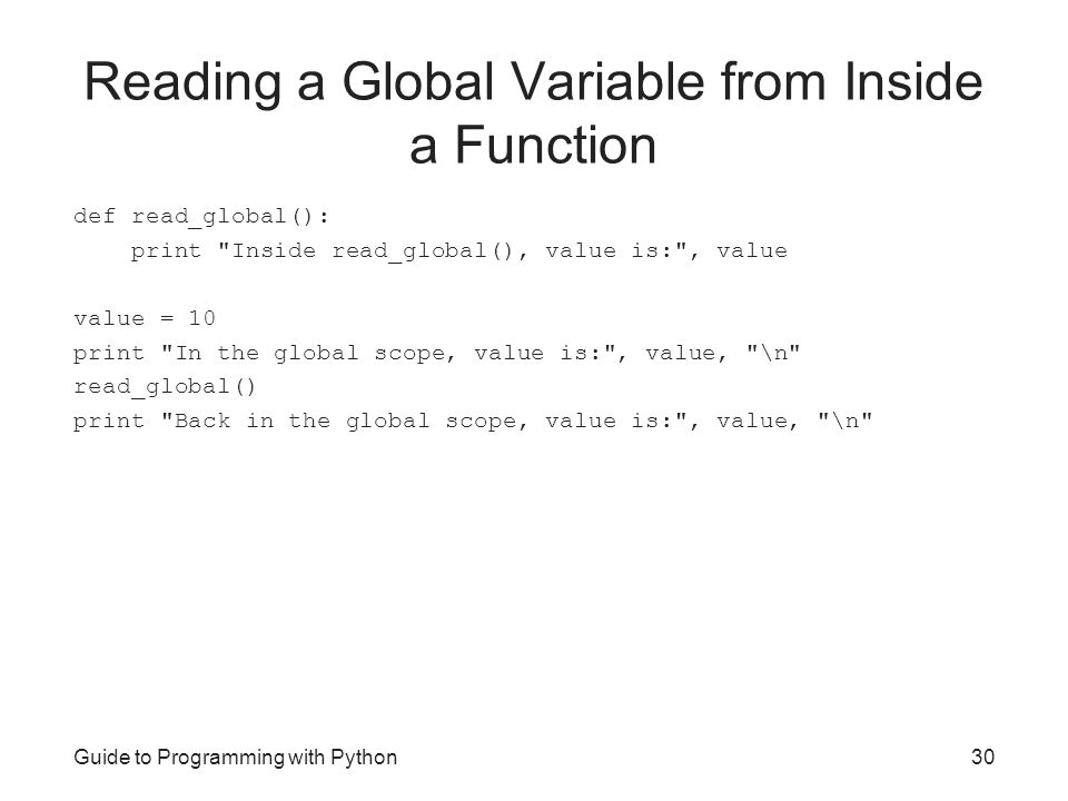 Guide to Programming with Python30 Reading a Global Variable from Inside a Function def read_global(): print