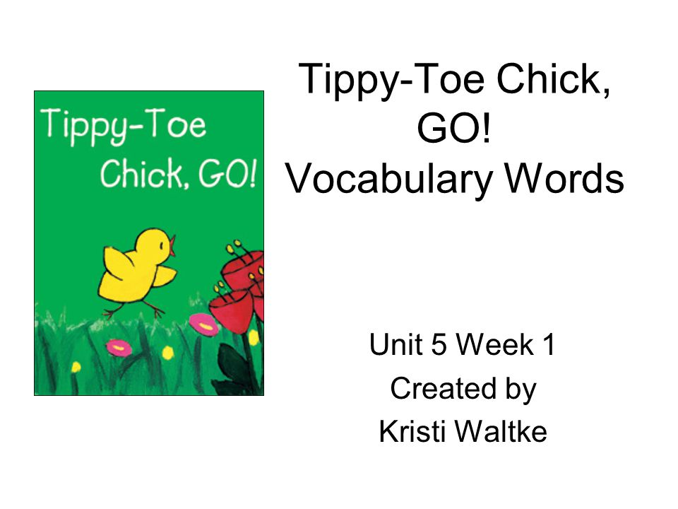 Tippy-Toe Chick, GO! Vocabulary Words Unit 5 Week 1 Created by Kristi Waltke