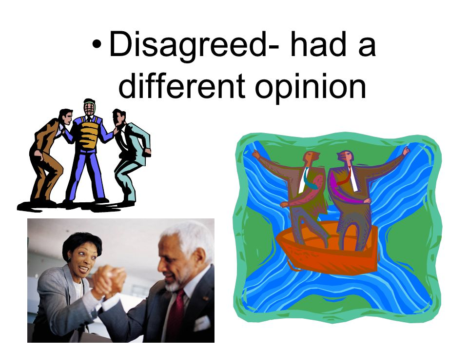 Disagreed- had a different opinion