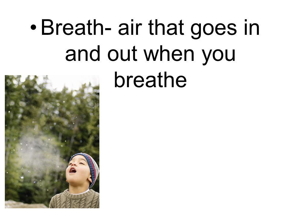 Breath- air that goes in and out when you breathe