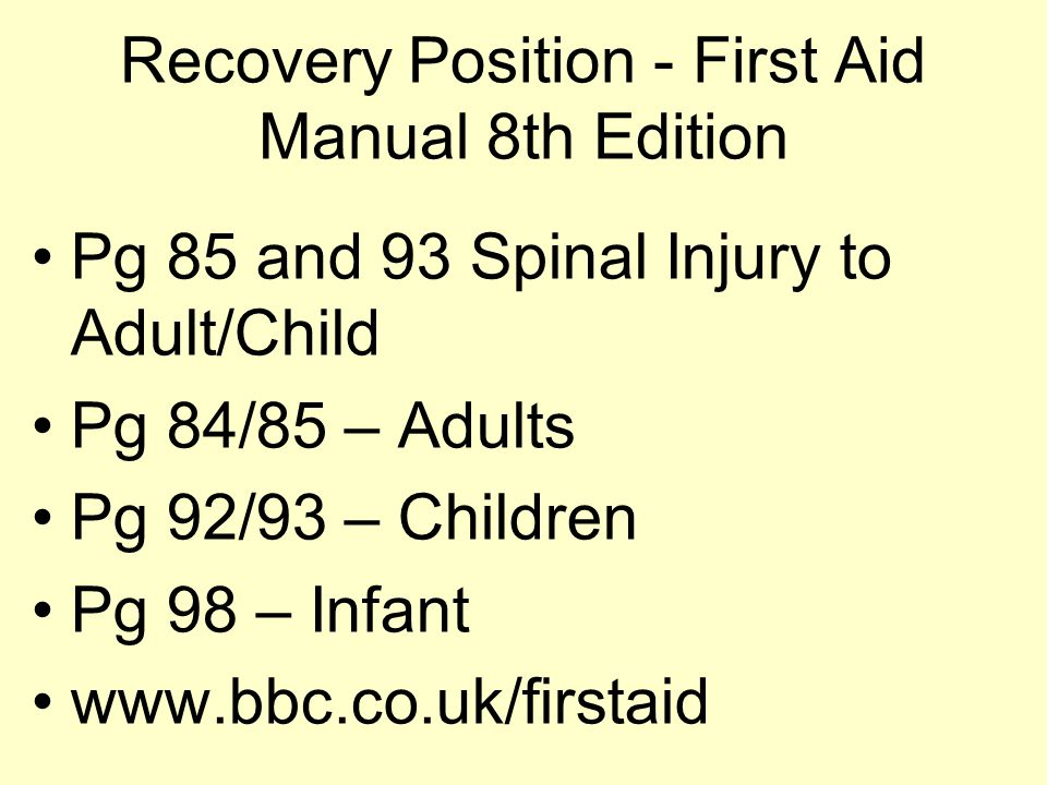 Recovery Position - First Aid Manual 8th Edition Pg 85 and 93 Spinal Injury to Adult/Child Pg 84/85 – Adults Pg 92/93 – Children Pg 98 – Infant www.bbc.co.uk/firstaid