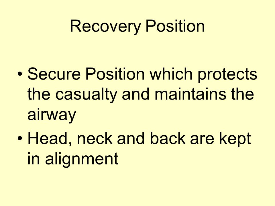 Recovery Position Secure Position which protects the casualty and maintains the airway Head, neck and back are kept in alignment