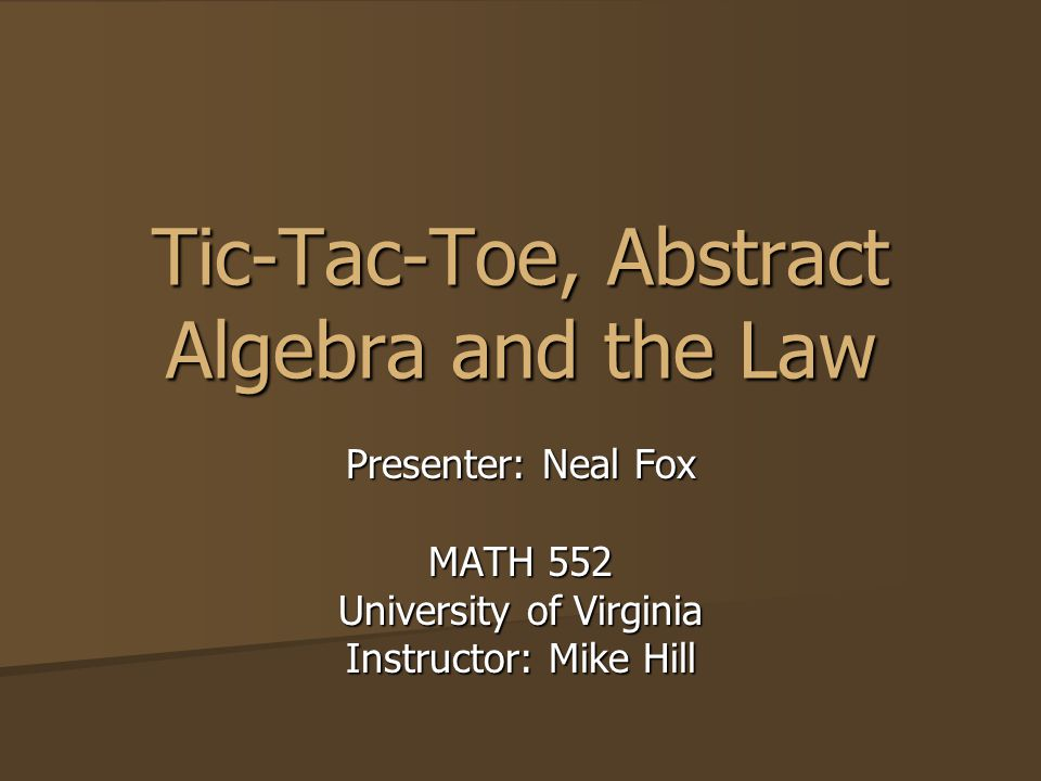 Tic-Tac-Toe, Abstract Algebra and the Law Presenter: Neal Fox MATH 552 University of Virginia Instructor: Mike Hill