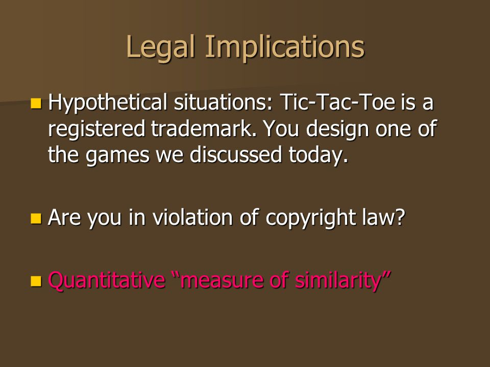 Legal Implications Hypothetical situations: Tic-Tac-Toe is a registered trademark. You design one of the games we discussed today. Hypothetical situat