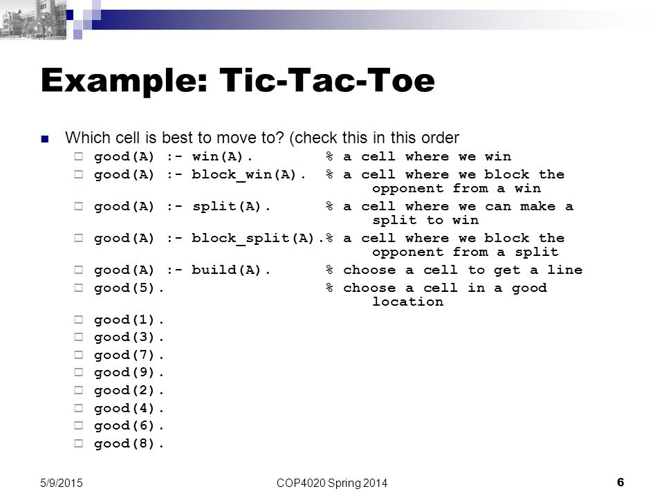 COP4020 Spring 2014 6 5/9/2015 Example: Tic-Tac-Toe Which cell is best to move to? (check this in this order  good(A) :- win(A). % a cell where we wi