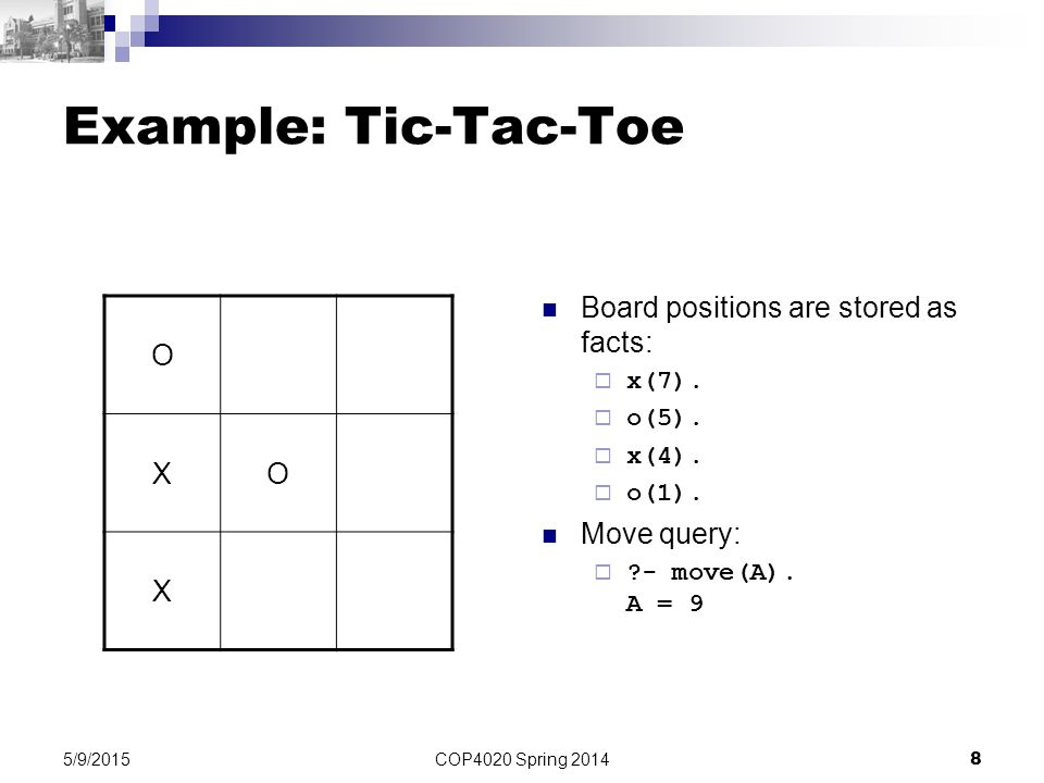 COP4020 Spring 2014 8 5/9/2015 Example: Tic-Tac-Toe Board positions are stored as facts:  x(7).  o(5).  x(4).  o(1). Move query:  ?- move(A). A =