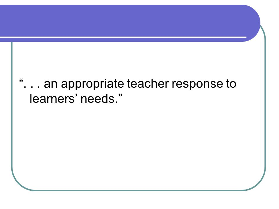 ... an appropriate teacher response to learners' needs.